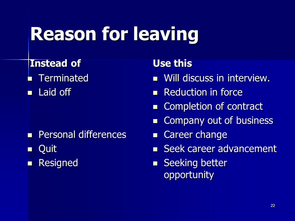 Reason for leaving Instead of Terminated Terminated Laid off Laid off Personal differences Personal differences Quit Quit Resigned Resigned Use this Will discuss in interview.