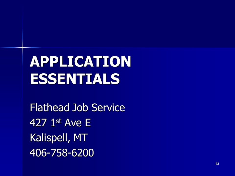 APPLICATION ESSENTIALS Flathead Job Service 427 1 st Ave E Kalispell, MT 406-758-6200 33