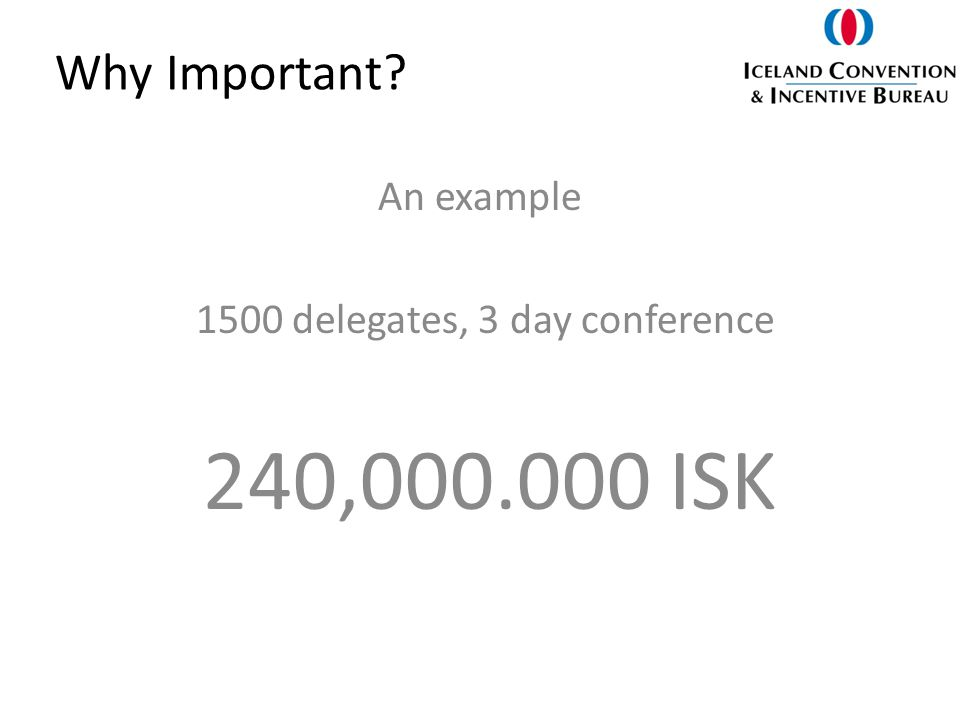 Why Important An example 1500 delegates, 3 day conference 240,000.000 ISK