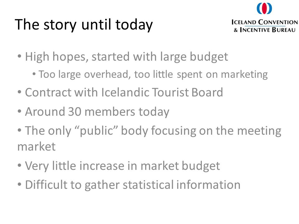 The story until today High hopes, started with large budget Too large overhead, too little spent on marketing Contract with Icelandic Tourist Board Around 30 members today The only public body focusing on the meeting market Very little increase in market budget Difficult to gather statistical information