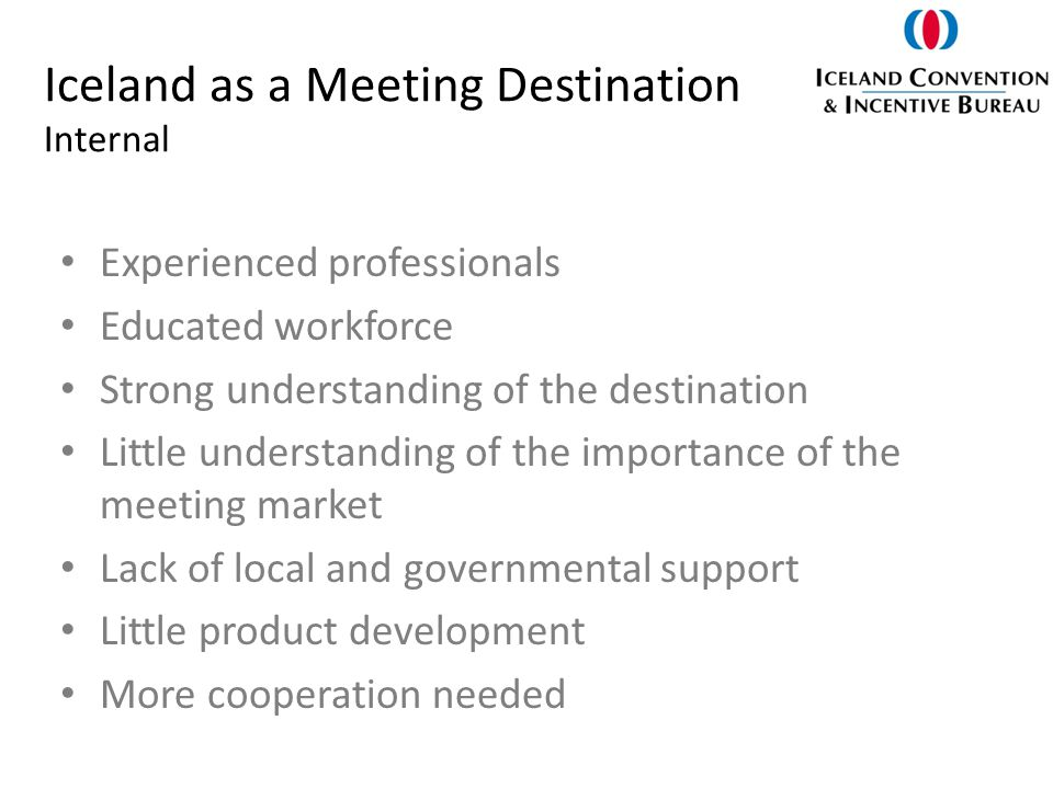Iceland as a Meeting Destination Internal Experienced professionals Educated workforce Strong understanding of the destination Little understanding of the importance of the meeting market Lack of local and governmental support Little product development More cooperation needed