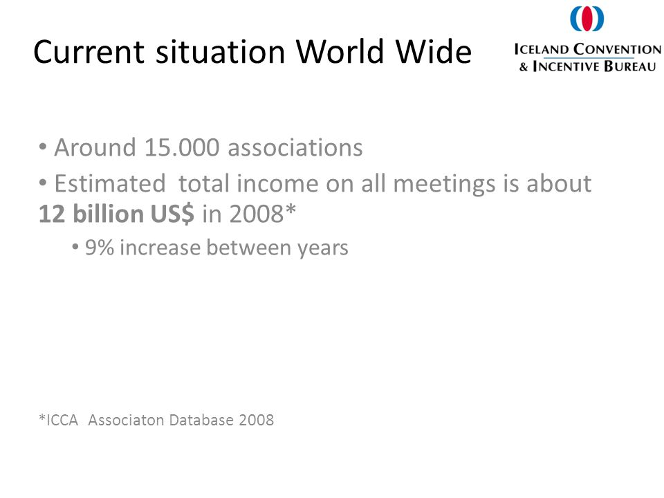 Current situation World Wide Around 15.000 associations Estimated total income on all meetings is about 12 billion US$ in 2008* 9% increase between years *ICCA Associaton Database 2008
