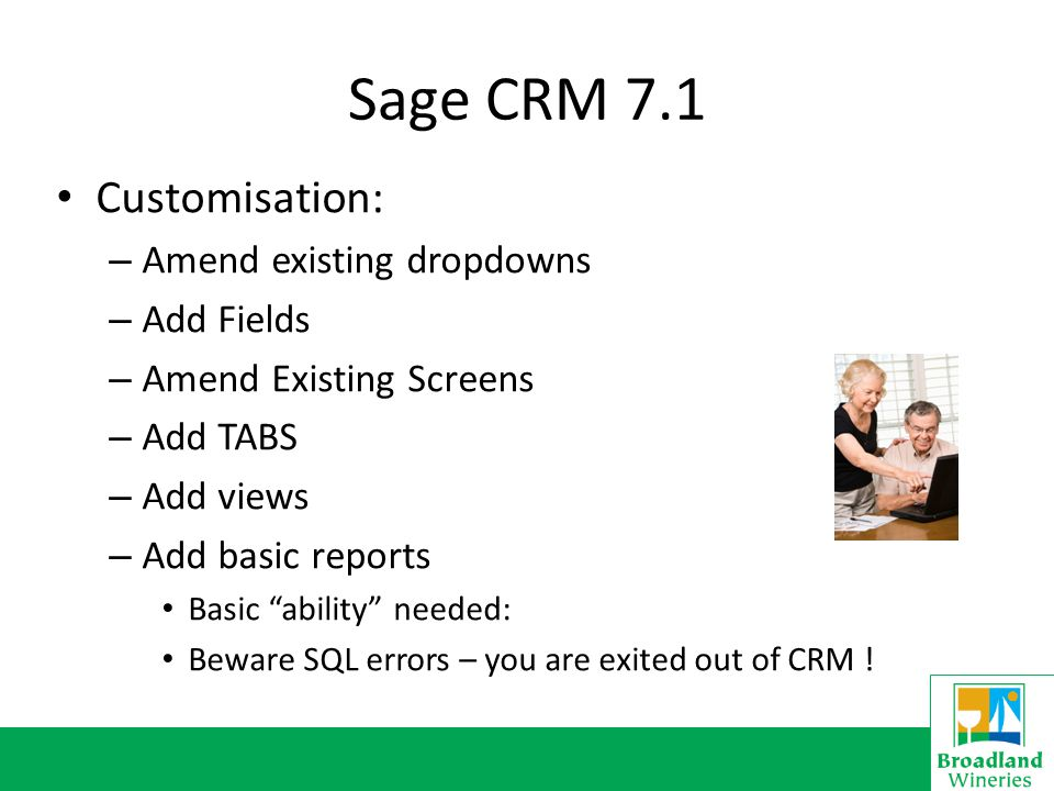 Sage CRM 7.1 Customisation: – Amend existing dropdowns – Add Fields – Amend Existing Screens – Add TABS – Add views – Add basic reports Basic ability needed: Beware SQL errors – you are exited out of CRM !