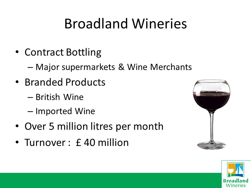 Broadland Wineries Contract Bottling – Major supermarkets & Wine Merchants Branded Products – British Wine – Imported Wine Over 5 million litres per month Turnover : £ 40 million