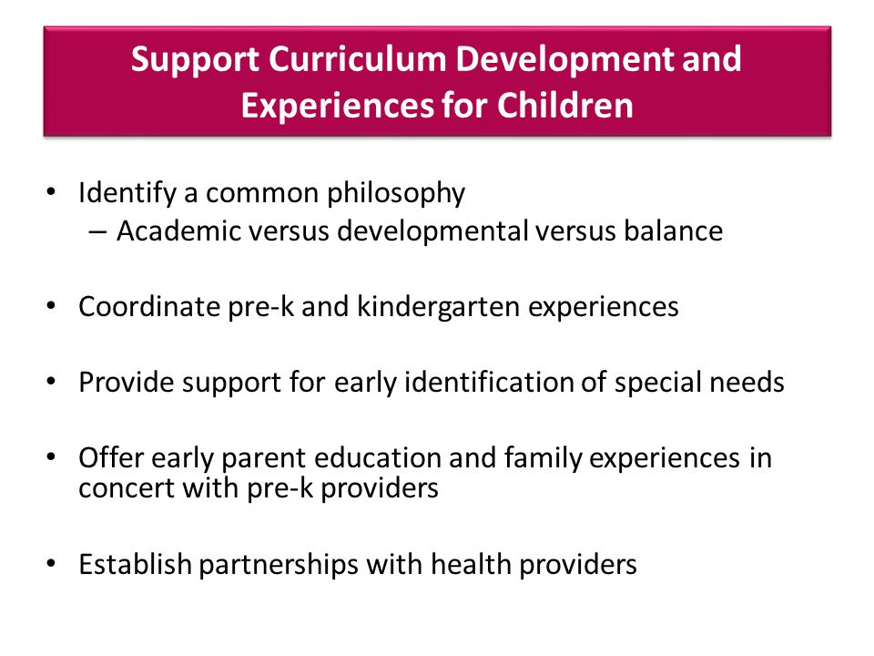 Support Curriculum Development and Experiences for Children Identify a common philosophy – Academic versus developmental versus balance Coordinate pre-k and kindergarten experiences Provide support for early identification of special needs Offer early parent education and family experiences in concert with pre-k providers Establish partnerships with health providers