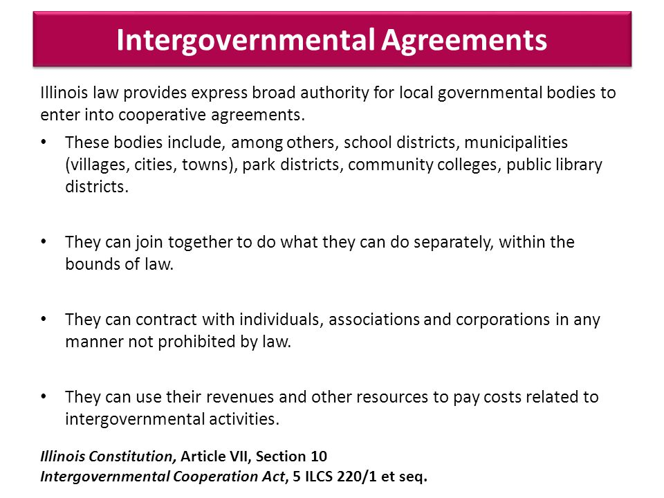 Intergovernmental Agreements Illinois law provides express broad authority for local governmental bodies to enter into cooperative agreements.