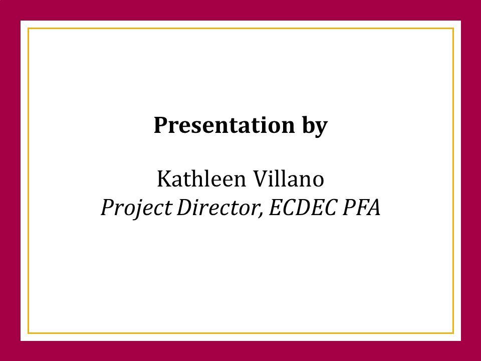 Kathleen Villano Project Director, ECDEC PFA Presentation by