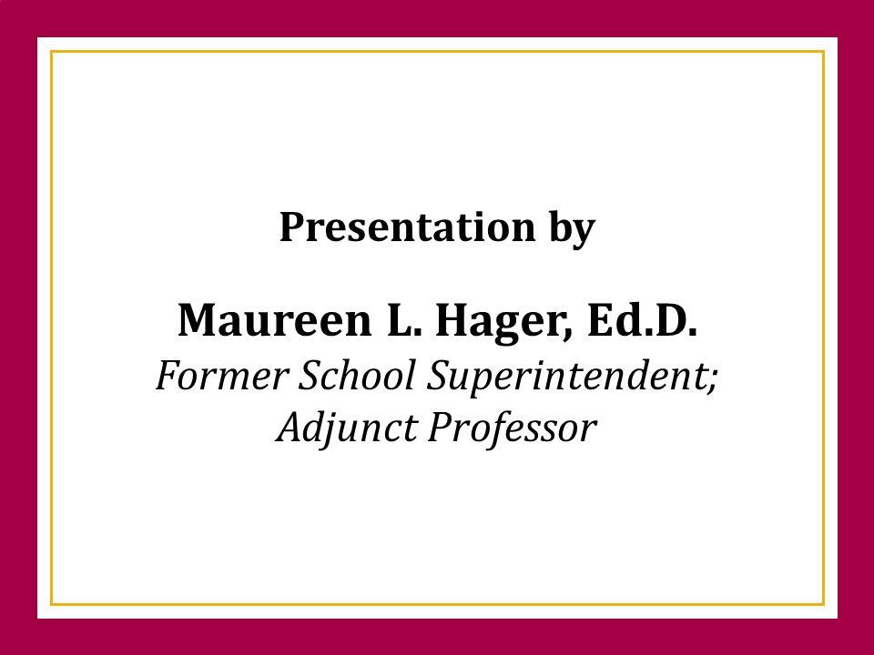 Presentation by Maureen L. Hager, Ed.D. Former School Superintendent; Adjunct Professor