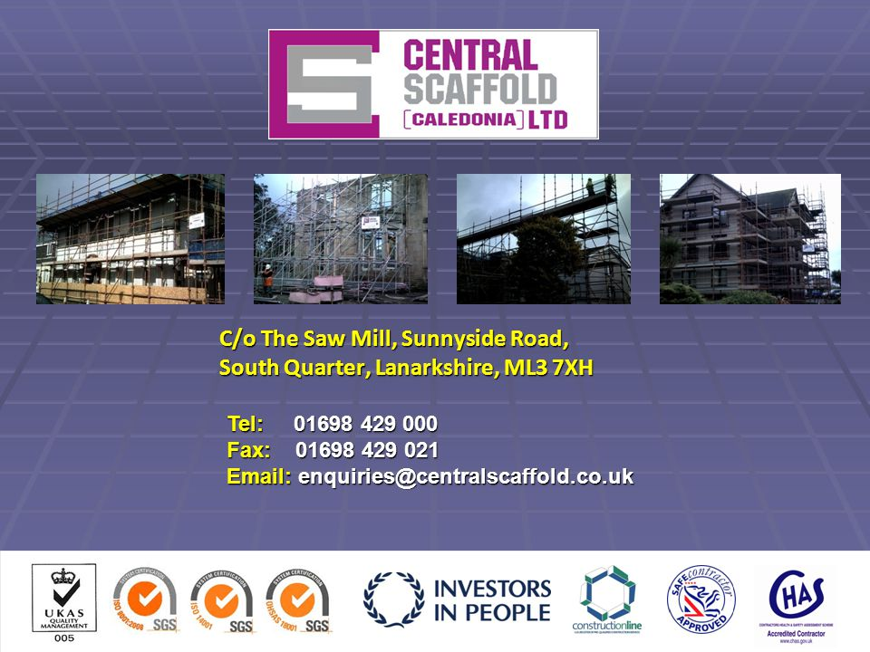 C/o The Saw Mill, Sunnyside Road, South Quarter, Lanarkshire, ML3 7XH Tel: 01698 429 000 Fax: 01698 429 021 Email: enquiries@centralscaffold.co.uk