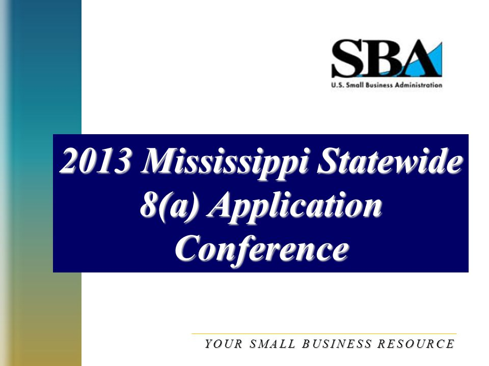 2013 Mississippi Statewide 8(a) Application Conference YOUR SMALL BUSINESS RESOURCE