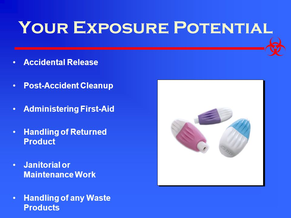 Your Exposure Potential Accidental Release Post-Accident Cleanup Administering First-Aid Handling of Returned Product Janitorial or Maintenance Work Handling of any Waste Products