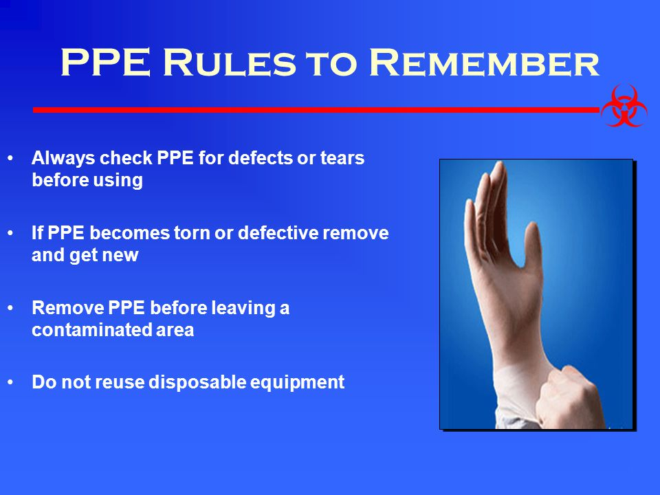 PPE Rules to Remember Always check PPE for defects or tears before using If PPE becomes torn or defective remove and get new Remove PPE before leaving a contaminated area Do not reuse disposable equipment
