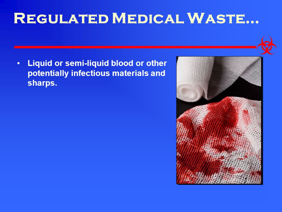 Regulated Medical Waste… Liquid or semi-liquid blood or other potentially infectious materials and sharps.