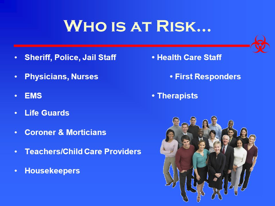 Who is at Risk… Sheriff, Police, Jail Staff Health Care Staff Physicians, Nurses First Responders EMS Therapists Life Guards Coroner & Morticians Teachers/Child Care Providers Housekeepers