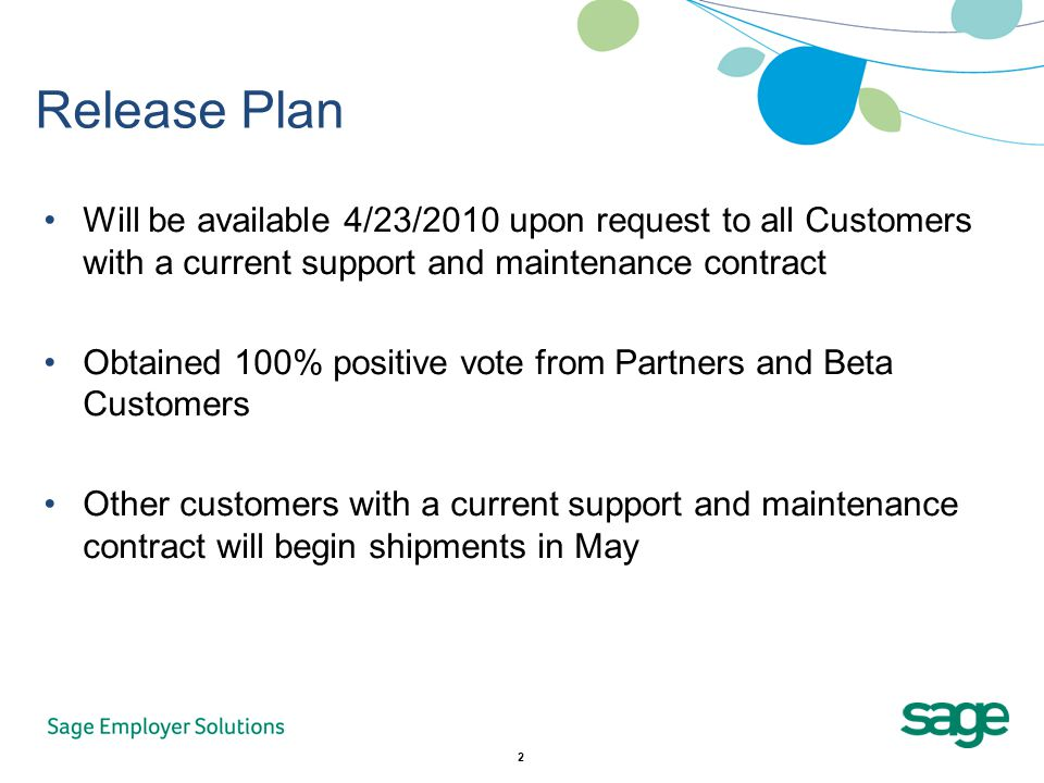 2 Release Plan Will be available 4/23/2010 upon request to all Customers with a current support and maintenance contract Obtained 100% positive vote from Partners and Beta Customers Other customers with a current support and maintenance contract will begin shipments in May