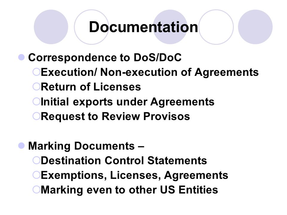 Documentation Correspondence to DoS/DoC Execution/ Non-execution of Agreements Return of Licenses Initial exports under Agreements Request to Review Provisos Marking Documents – Destination Control Statements Exemptions, Licenses, Agreements Marking even to other US Entities