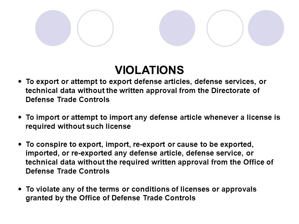 VIOLATIONS To export or attempt to export defense articles, defense services, or technical data without the written approval from the Directorate of Defense Trade Controls To import or attempt to import any defense article whenever a license is required without such license To conspire to export, import, re-export or cause to be exported, imported, or re-exported any defense article, defense service, or technical data without the required written approval from the Office of Defense Trade Controls To violate any of the terms or conditions of licenses or approvals granted by the Office of Defense Trade Controls