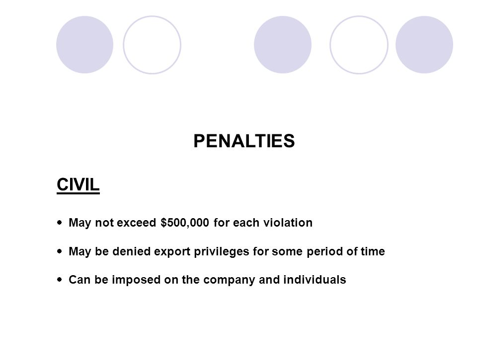 PENALTIES CIVIL May not exceed $500,000 for each violation May be denied export privileges for some period of time Can be imposed on the company and individuals