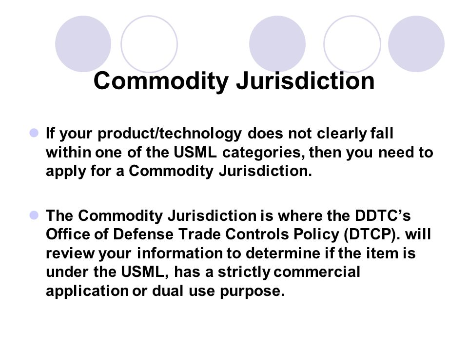 Commodity Jurisdiction If your product/technology does not clearly fall within one of the USML categories, then you need to apply for a Commodity Jurisdiction.