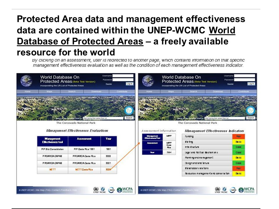 Protected Area data and management effectiveness data are contained within the UNEP-WCMC World Database of Protected Areas – a freely available resource for the world