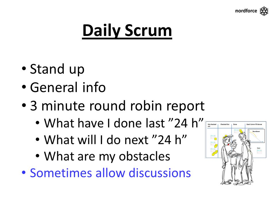 Stand up General info 3 minute round robin report What have I done last 24 h What will I do next 24 h What are my obstacles Sometimes allow discussion