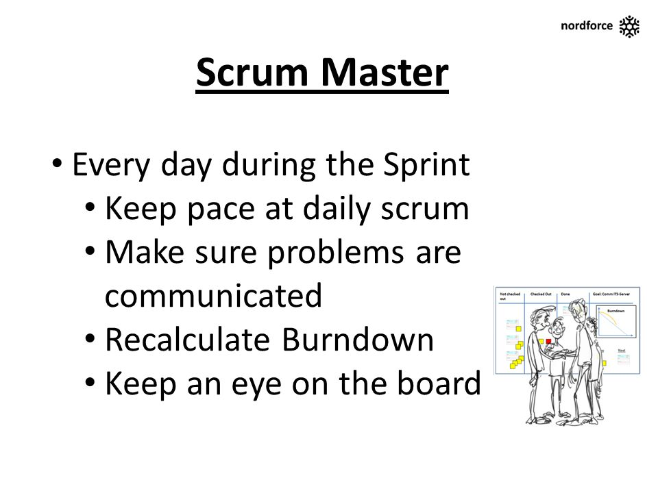 Scrum Master Every day during the Sprint Keep pace at daily scrum Make sure problems are communicated Recalculate Burndown Keep an eye on the board
