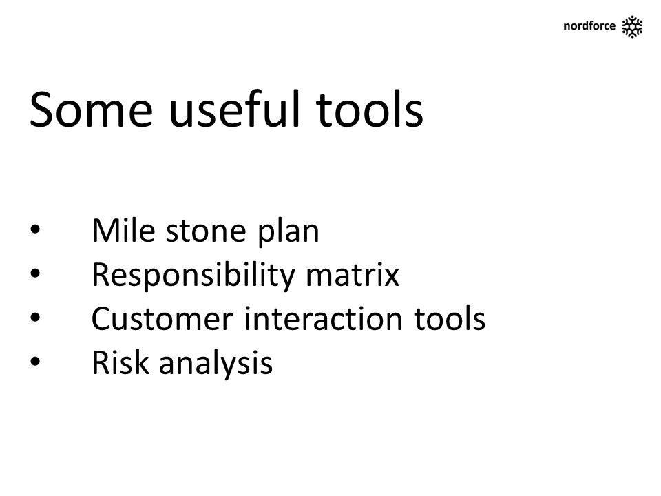 Some useful tools Mile stone plan Responsibility matrix Customer interaction tools Risk analysis