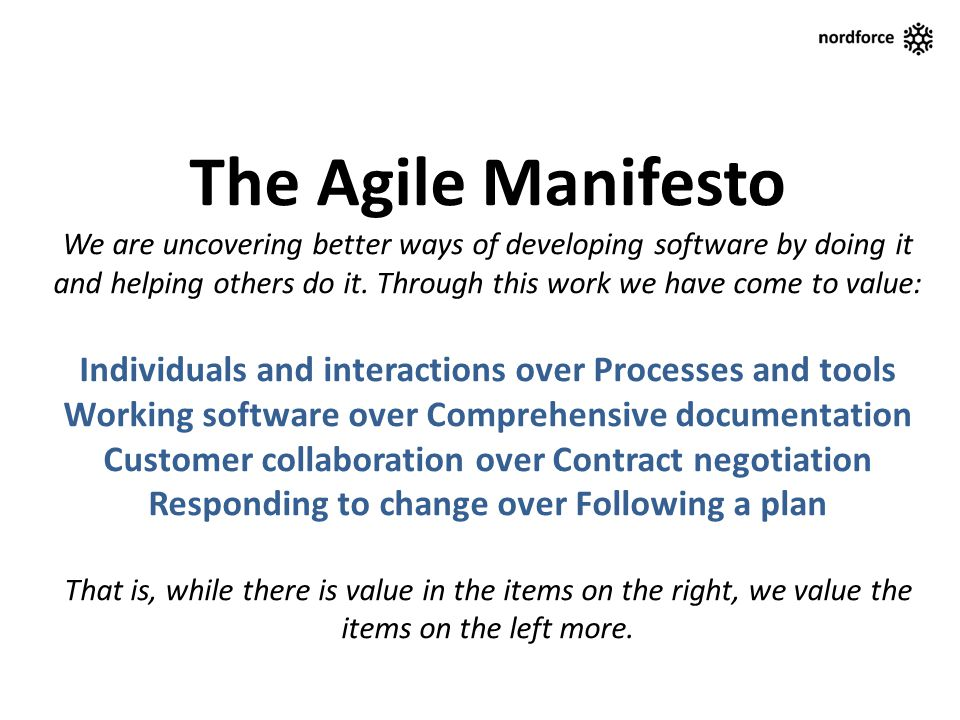 The Agile Manifesto We are uncovering better ways of developing software by doing it and helping others do it. Through this work we have come to value