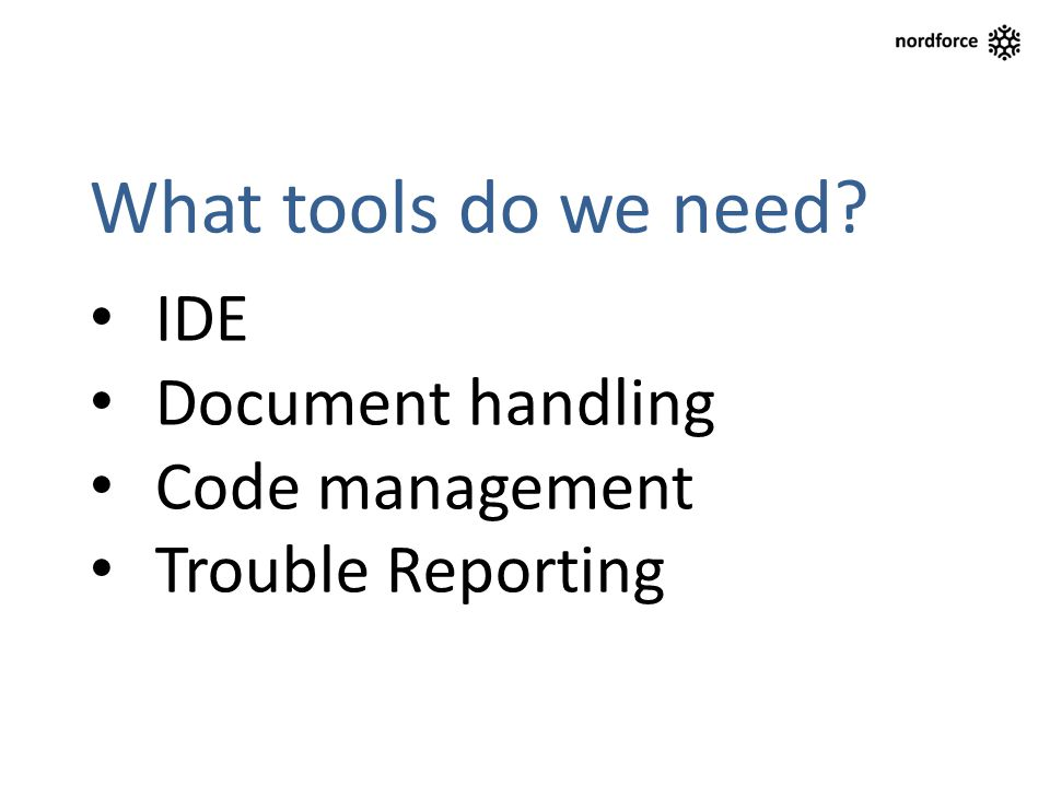 What tools do we need? IDE Document handling Code management Trouble Reporting