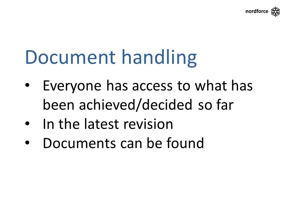Document handling Everyone has access to what has been achieved/decided so far In the latest revision Documents can be found