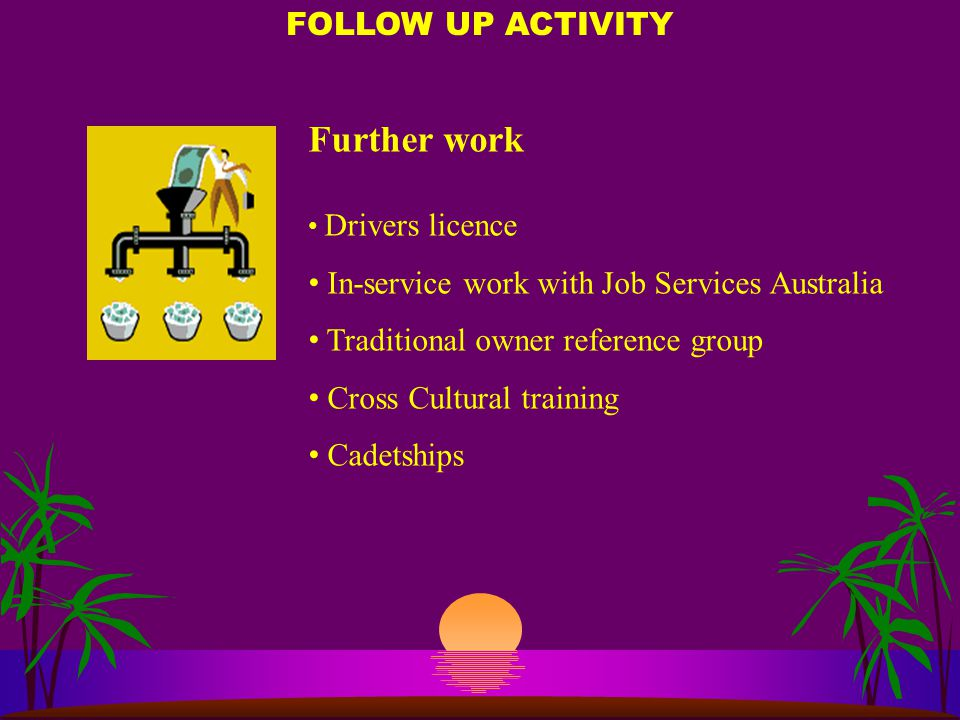 Further work Drivers licence In-service work with Job Services Australia Traditional owner reference group Cross Cultural training Cadetships FOLLOW UP ACTIVITY
