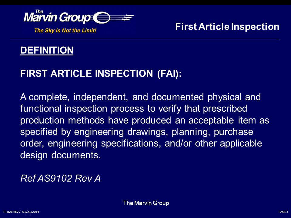 PAGE 3TR-826 REV / - 01/21/2014 First Article Inspection The Marvin Group DEFINITION FIRST ARTICLE INSPECTION (FAI): A complete, independent, and documented physical and functional inspection process to verify that prescribed production methods have produced an acceptable item as specified by engineering drawings, planning, purchase order, engineering specifications, and/or other applicable design documents.