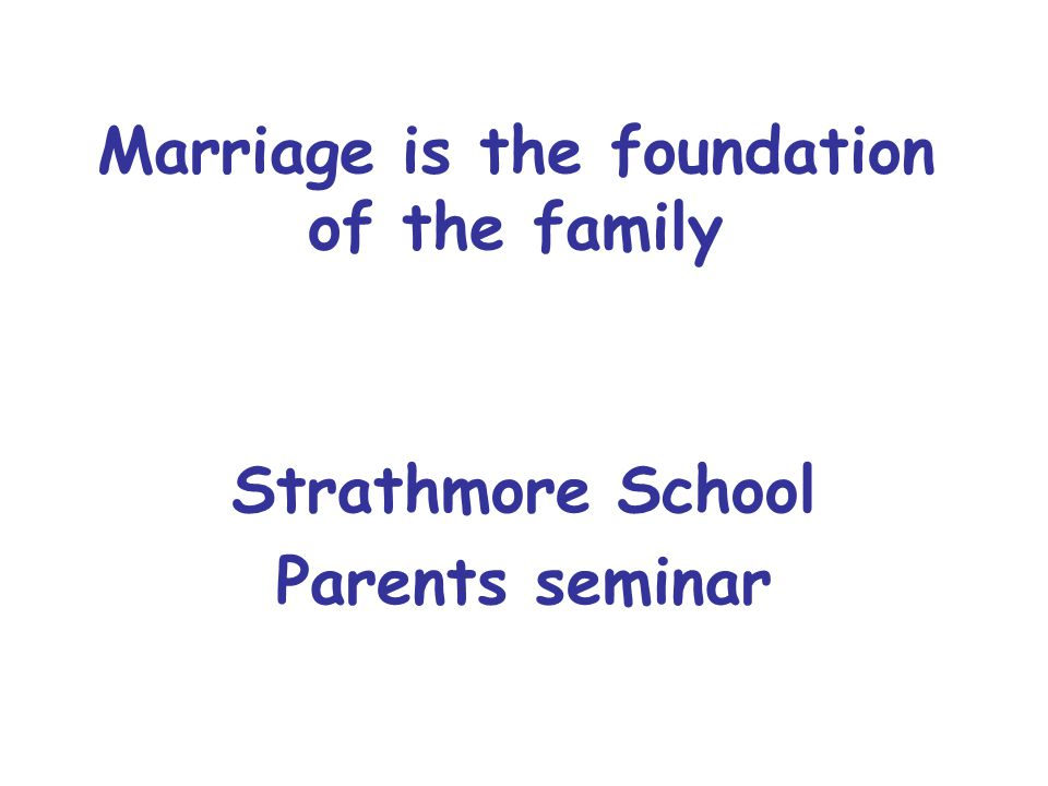 Marriage is the foundation of the family Strathmore School Parents seminar