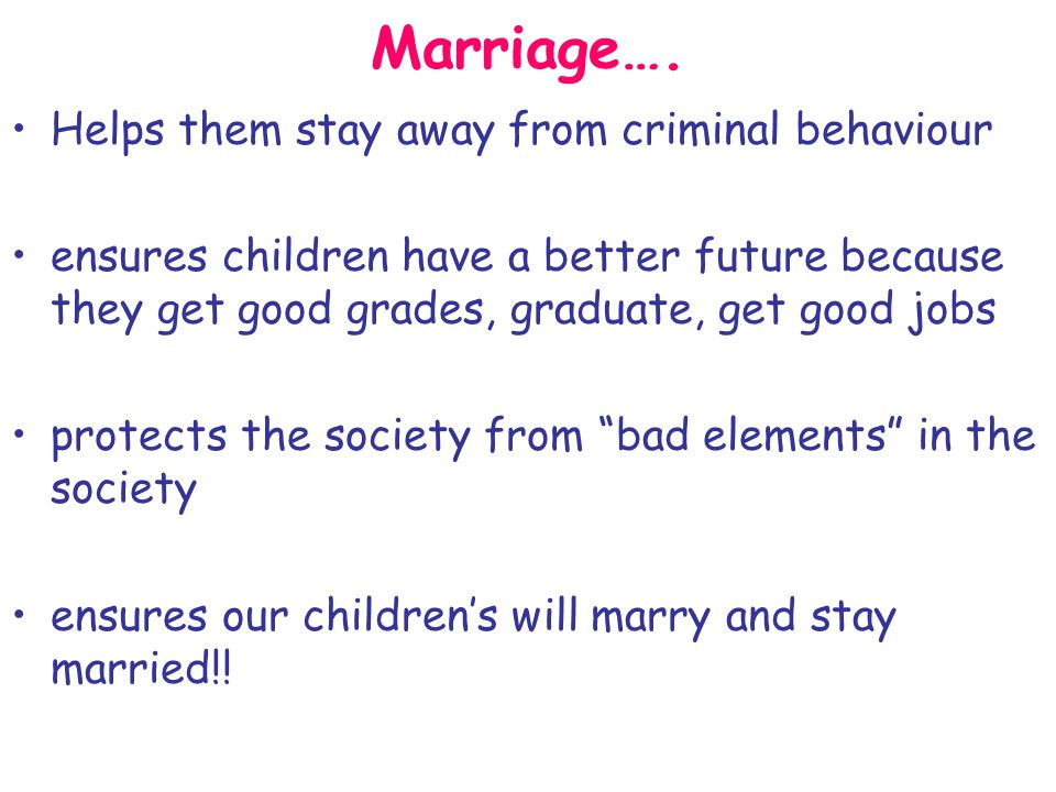 Marriage…. Helps them stay away from criminal behaviour ensures children have a better future because they get good grades, graduate, get good jobs pr