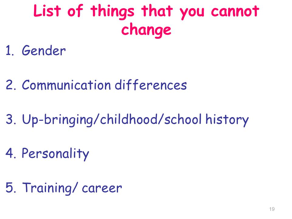 List of things that you cannot change 1.Gender 2.Communication differences 3.Up-bringing/childhood/school history 4.Personality 5.Training/ career 19