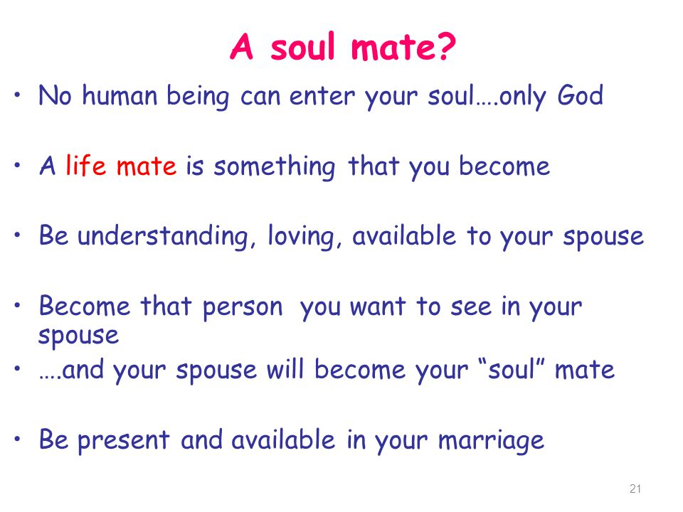 A soul mate? No human being can enter your soul….only God A life mate is something that you become Be understanding, loving, available to your spouse