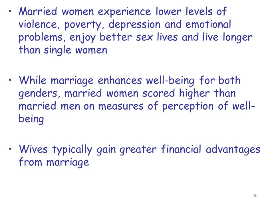 Married women experience lower levels of violence, poverty, depression and emotional problems, enjoy better sex lives and live longer than single wome
