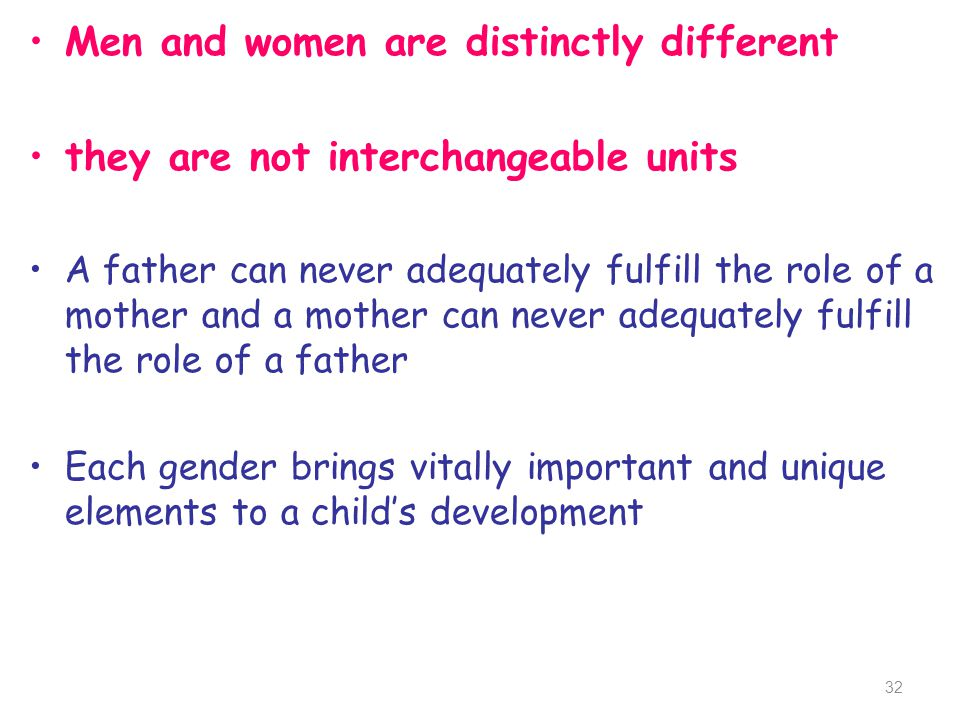 Men and women are distinctly different they are not interchangeable units A father can never adequately fulfill the role of a mother and a mother can