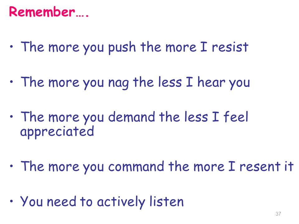 Remember…. The more you push the more I resist The more you nag the less I hear you The more you demand the less I feel appreciated The more you comma
