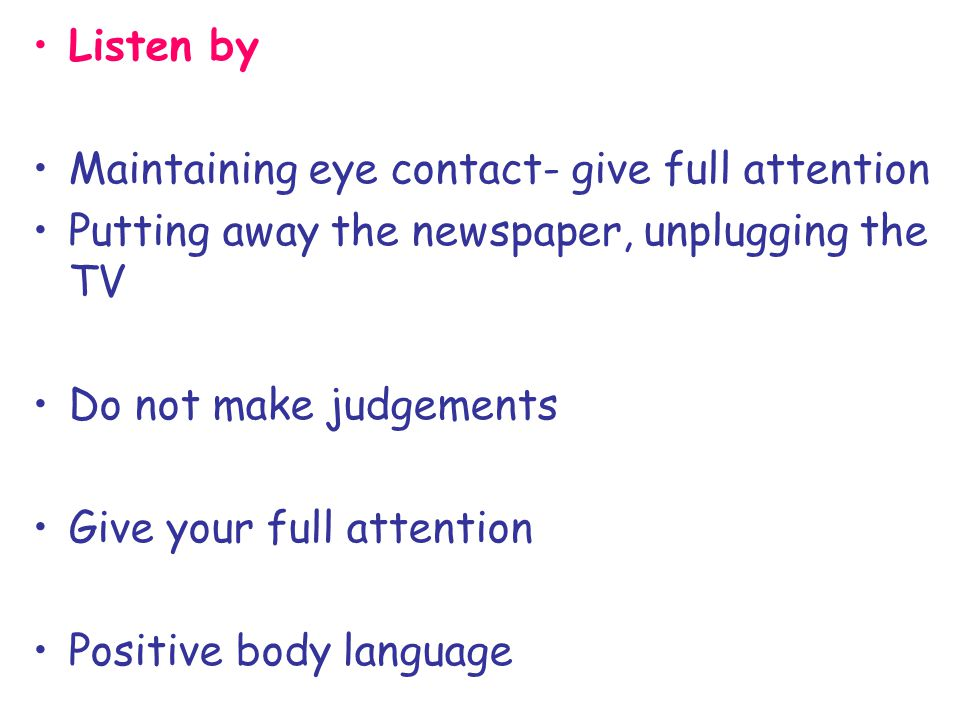 Listen by Maintaining eye contact- give full attention Putting away the newspaper, unplugging the TV Do not make judgements Give your full attention P