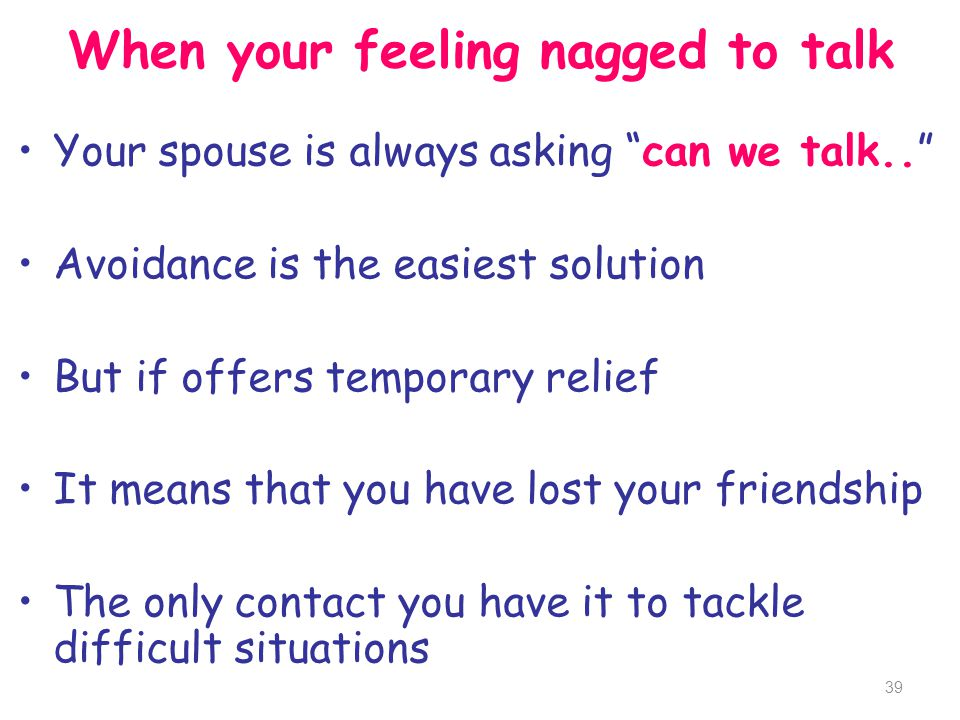 When your feeling nagged to talk Your spouse is always asking can we talk.. Avoidance is the easiest solution But if offers temporary relief It means
