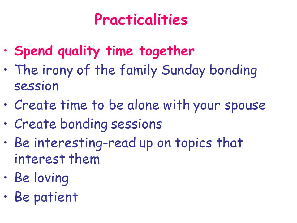 Practicalities Spend quality time together The irony of the family Sunday bonding session Create time to be alone with your spouse Create bonding sess