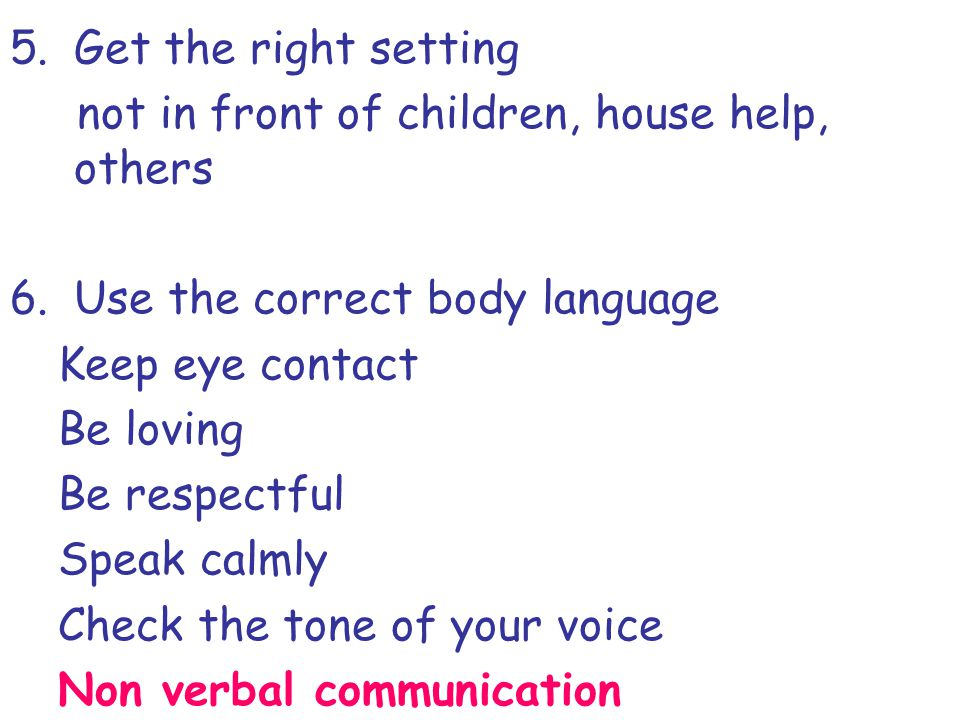 5.Get the right setting not in front of children, house help, others 6.Use the correct body language Keep eye contact Be loving Be respectful Speak ca