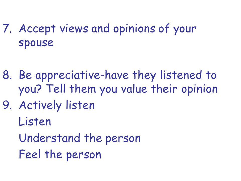 7.Accept views and opinions of your spouse 8.Be appreciative-have they listened to you? Tell them you value their opinion 9.Actively listen Listen Und