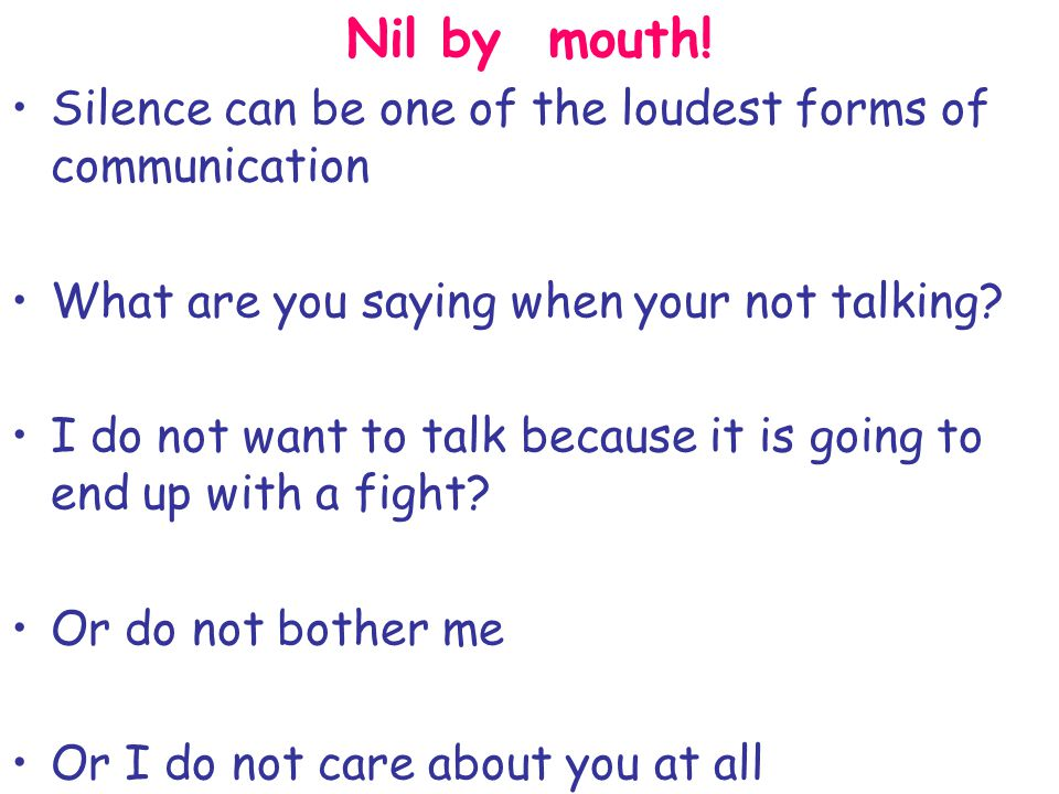 Nil by mouth! Silence can be one of the loudest forms of communication What are you saying when your not talking? I do not want to talk because it is