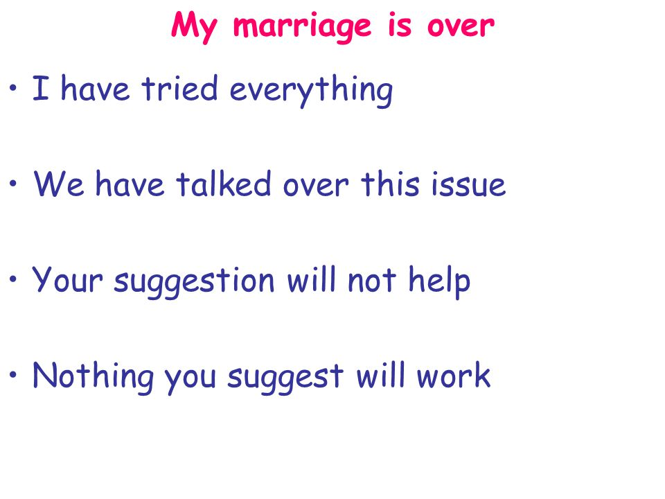 My marriage is over I have tried everything We have talked over this issue Your suggestion will not help Nothing you suggest will work