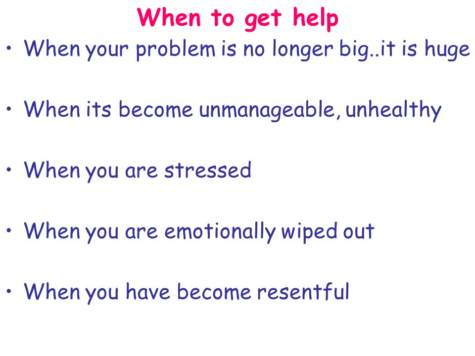 When to get help When your problem is no longer big..it is huge When its become unmanageable, unhealthy When you are stressed When you are emotionally