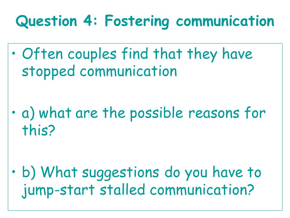 Question 4: Fostering communication Often couples find that they have stopped communication a) what are the possible reasons for this? b) What suggest