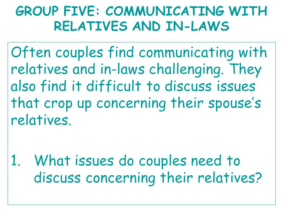 GROUP FIVE: COMMUNICATING WITH RELATIVES AND IN-LAWS Often couples find communicating with relatives and in-laws challenging. They also find it diffic