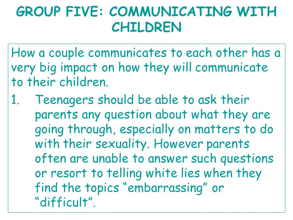 GROUP FIVE: COMMUNICATING WITH CHILDREN How a couple communicates to each other has a very big impact on how they will communicate to their children.